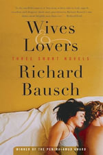 Wives & Lovers : Three Short Novels - Richard Bausch