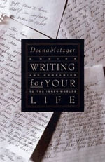Writing for Your Life : Discovering the Story of Your Life's Jou - Deena Metzger