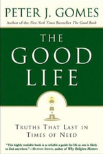 The Good Life : Truths That Last in Times of Need - Peter J. Gomes