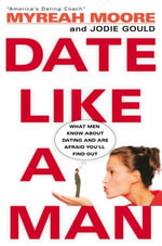 Date Like A Man : What Men Know About Dating and Are Afraid You'll Find Out - Myreah Moore