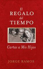 El Regalo del Tiempo : Cartas a mis hijos - Jorge Ramos