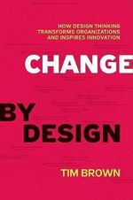 Change by Design : How Design Thinking Creates New Alternatives for Business and Society - Tim Brown
