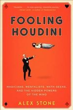 Fooling Houdini : Magicians, Mentalists, Math Geeks, and the Hidden Powers of the Mind - Alex Stone