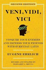 Veni, Vidi, Vici : Conquer Your Enemies and Impress Your Friends with Everyday Latin - Eugene H Ehrlich