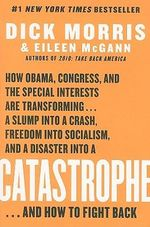 Catastrophe : How Obama, Congress, and the Special Interest Are Transforming... a Slump Into a Crash, Freedom Into Socialism, and a Disaster Into a Catastrophe... and How to Fight Back - Dick Morris