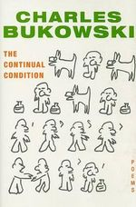 The Continual Condition : (Poems) - Charles Bukowski