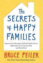 The Secrets of Happy Families : Improve Your Mornings, Rethink Family Dinner, Fight Smarter, Go Out and Play, and Much More - Bruce Feiler