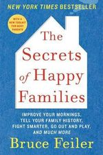 The Secrets of Happy Families : Improve Your Mornings, Tell Your Family History, Fight Smarter, Go Out and Play, and Much More - Bruce Feiler