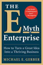 E-Myth Enterprise : How to Turn a Great Idea into a Thriving Business - Michael E. Gerber
