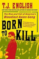 Born to Kill : The Rise and Fall of America's Bloodiest Asian Gang - T J English