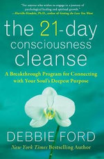 The 21-Day Consciousness Cleanse : A Breakthrough Program for Connecting with Your Soul's Deepest Purpose - Debbie Ford