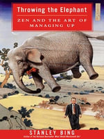 Throwing the Elephant : Zen and the Art of Managing Up - Stanley Bing