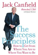 The Success Principles(TM) : How to Get from Where You Are to Where You Want to Be - Jack Canfield