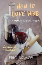 How to Love Wine : A Memoir and Manifesto - Eric Asimov