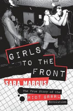 Girls to the Front : The True Story of the Riot Grrrl Revolution - Sara Marcus