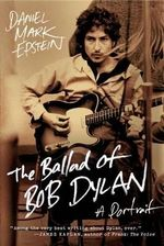 The Ballad of Bob Dylan : A Portrait - Daniel Mark Epstein