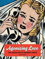Agonizing Love : The Golden Era of Romance Comics - Michael Barson