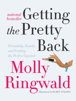Getting the Pretty Back : Friendship, Family, and Finding the Perfect Lipstick - Molly Ringwald