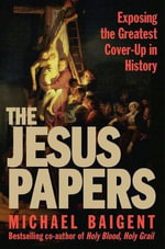The Jesus Papers : Exposing the Greatest Cover-Up in History - Michael Baigent