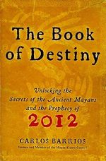 The Book of Destiny : Unlocking the Secrets of the Ancient Mayans and the Prophecy of 2012 - Carlos Barrios