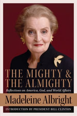 The Mighty and the Almighty : Reflections on America, God, and World Affairs - Madeleine Albright