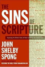 The Sins of Scripture : Exposing the Bible's Texts of Hate to Reveal the God of Love - John Shelby Spong