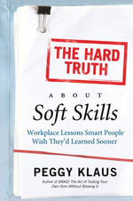 The Hard Truth About Soft Skills : Soft Skills for Succeeding in a Hard Wor - Peggy Klaus