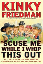 'Scuse Me While I Whip This Out : Reflections on Country Singers, Presidents, and Other Troublemakers - Kinky Friedman
