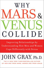 Why Mars and Venus Collide : Improving Relationships by Understanding How Men and Women Cope Differently with Stress - John Gray