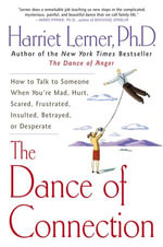 The Dance of Connection : How to Talk to Someone When You're Mad, Hurt, Scared, Frustrated, Insulted, Betrayed, or Desperate - Harriet Lerner