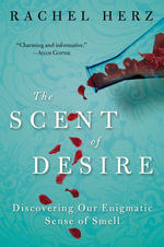 The Scent of Desire : Discovering Our Enigmatic Sense of Smell - Rachel Herz