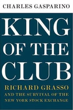 King of the Club : Richard Grasso and the Survival of the New York Stock Exchange - Charles Gasparino