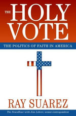 The Holy Vote : The Politics of Faith in America - Ray Suarez