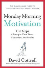 Monday Morning Motivation : Five Steps to Energize Your Team, Customers, and Profits - David Cottrell