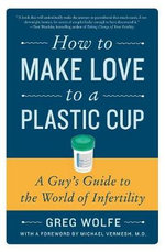 How to Make Love to a Plastic Cup : A Guy's Guide to the World of Infertility - Greg Wolfe