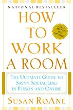 How to Work a Room : Your Essential Guide to Savvy Socializing - Susan RoAne