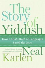 The Story of Yiddish : How a Mish-Mosh of Languages Saved the Jews - Neal Karlen