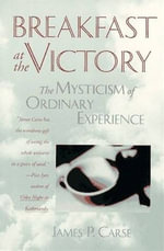 Breakfast at the Victory : the mysticism of ordinary experience - James P. Carse