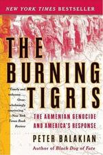 The Burning Tigris : The Armenian Genocide and America's Response - Peter Balakian
