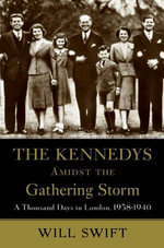The Kennedys Amidst the Gathering Storm : A Thousand Days in London, 1938-1940 - Will Swift