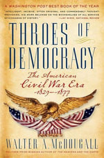 Throes of Democracy : The American Civil War Era, 1829-1877 - Walter A. McDougall