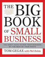 The Big Book of Small Business : You Don't Have to Run Your Business by the Seat of Your Pants - Tom Gegax