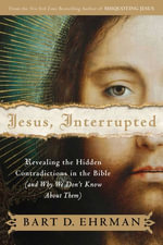 Jesus, Interrupted : Revealing the Hidden Contradictions in the Bible (And Why We Don't Know About Them) - Bart D. Ehrman