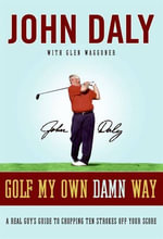Golf My Own Damn Way : The Wit and Wisdom of John Daly - John Daly