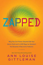 Zapped : Why Your Cell-Phone Shouldn't be Your Alarm Clock and 1,268 Ways to Outsmart the Hazards of Electronic Pollution - Ann Louise Gittleman
