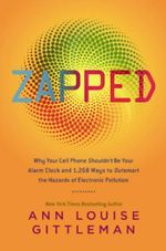 Zapped : Why Your Cell Phone Shouldn't be Your Alarm Clock and 1,268 Ways to Outsmart the Hazards of Electronic Pollution - Ann Louise Gittleman