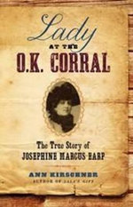 Lady at the O.K. Corral : The True Story of Josephine Marcus Earp - Ann Kirschner