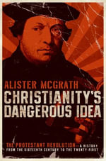 Christianity's Dangerous Idea : The Protestant Revolution--A History from the Sixteenth Century to the Twenty-First - Alister McGrath