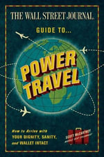 The Wall Street Journal Guide to Power Travel : How to Arrive with Your Dignity, Sanity, and Wallet Intact - Scott McCartney