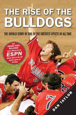 The Rise of the Bulldogs : The Untold Story of One of the Greatest Upsets of All Time - Dan Taylor